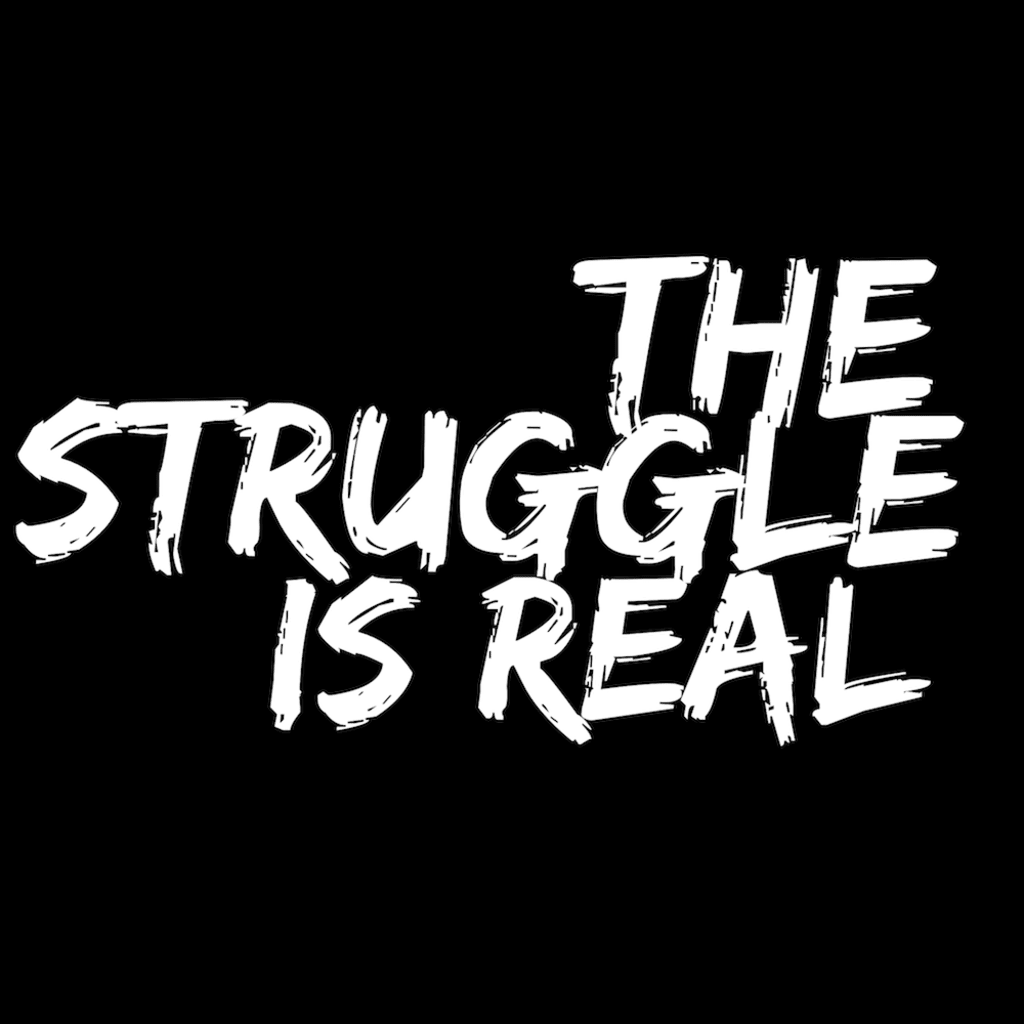 The Struggle is Reality
