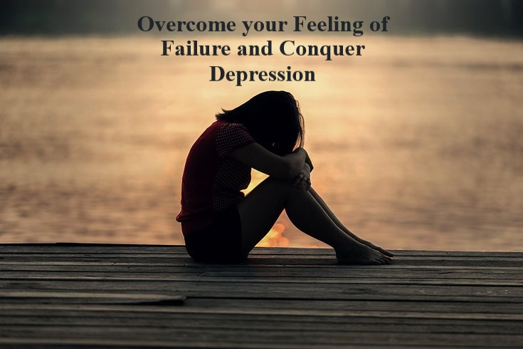 Why you should Overcome your Feeling of Failure and Conquer Depression