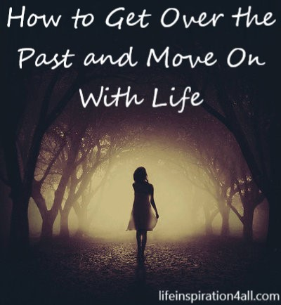 How to Get Over the Past and Move On With Life